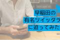 早稲田の有名ツイッタラーに迫ってみた。