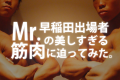 誉め言葉は肩メロン!?ミスター早稲田の美しすぎる筋肉に迫ってみた。